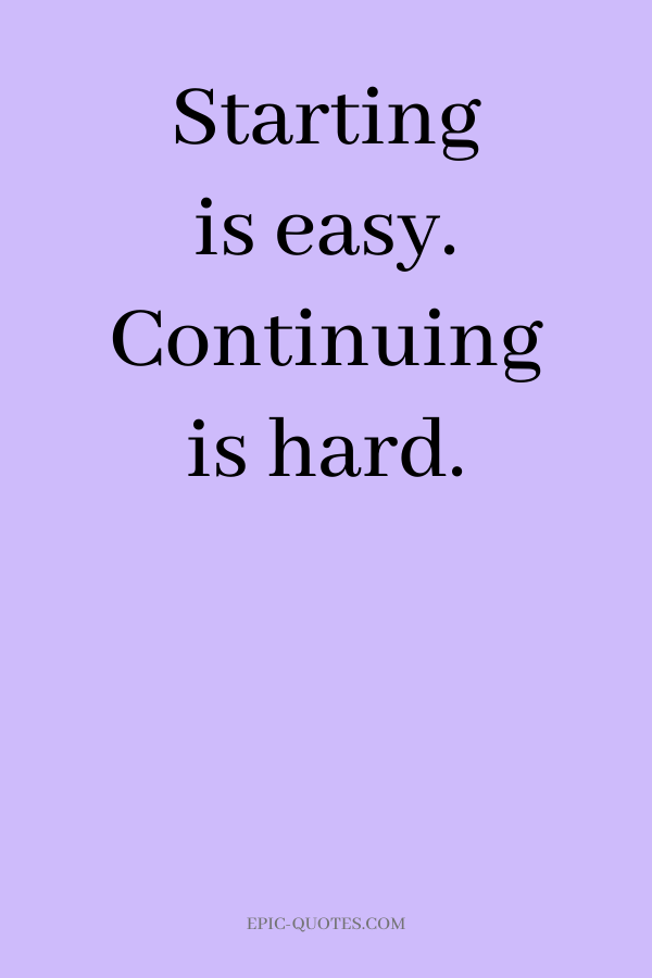 Starting is easy. Continuing is hard.