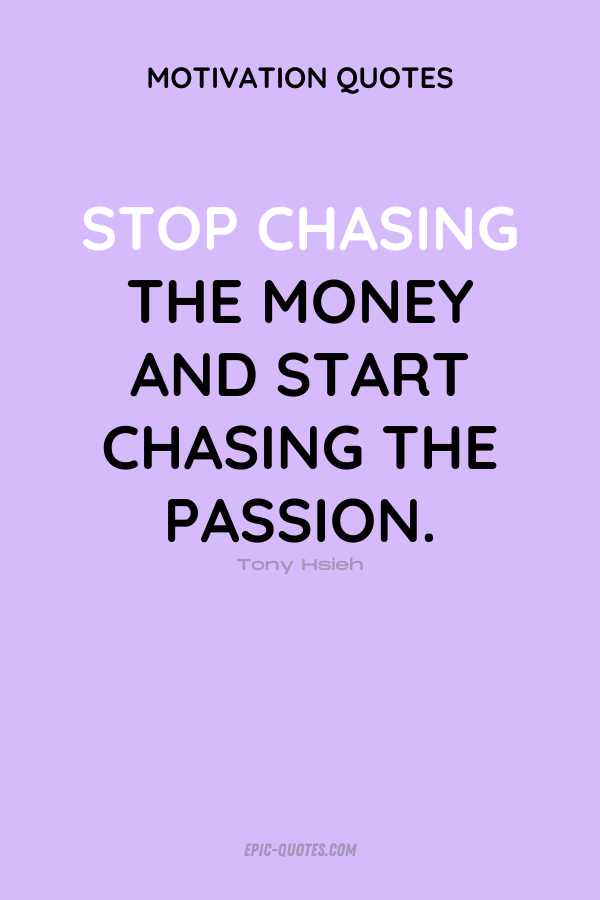 Stop chasing the money and start chasing the passion. Tony Hsieh