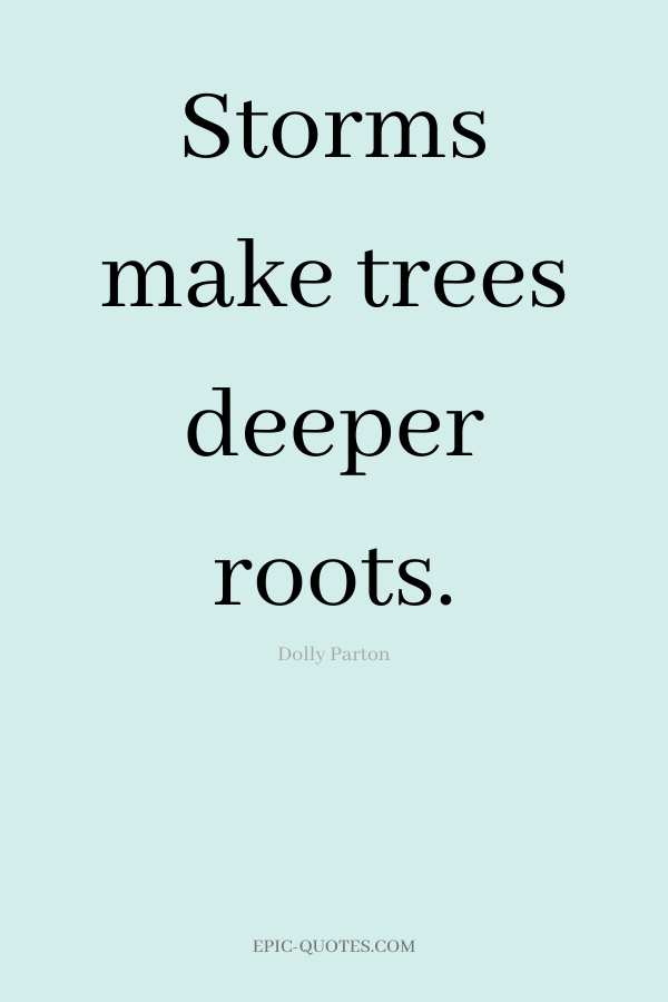 Storms make trees deeper roots. -Dolly Parton