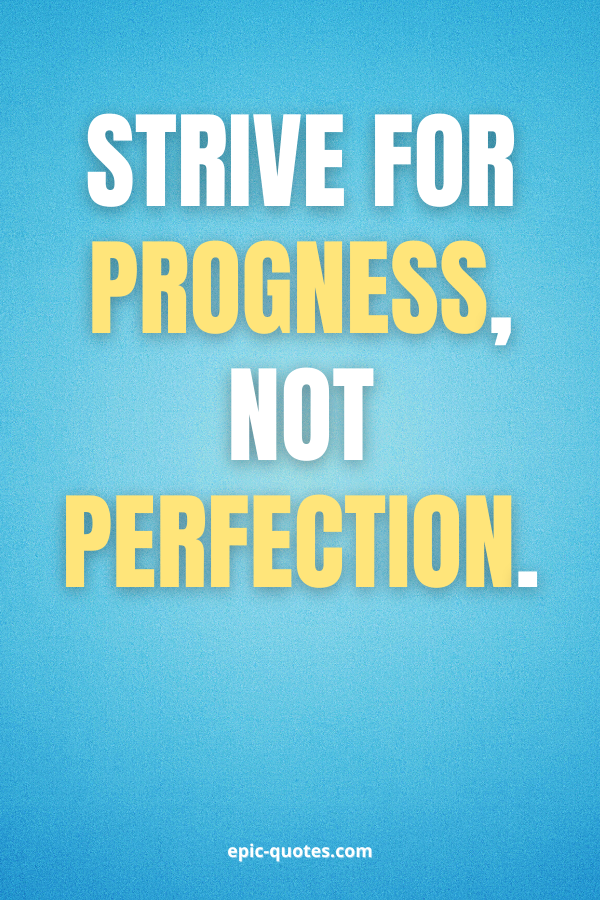 Strive for progness, not perfection.