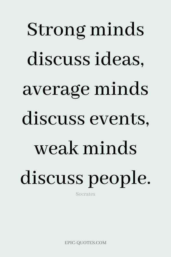 Strong minds discuss ideas, average minds discuss events, weak minds discuss people. -Socrates