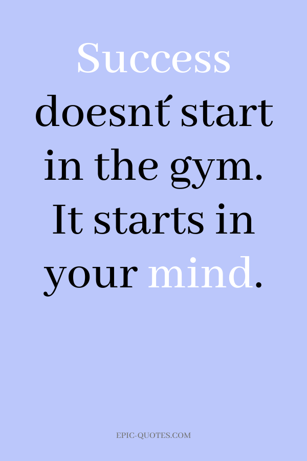Success doesn´t start in the gym. It starts in your mind.