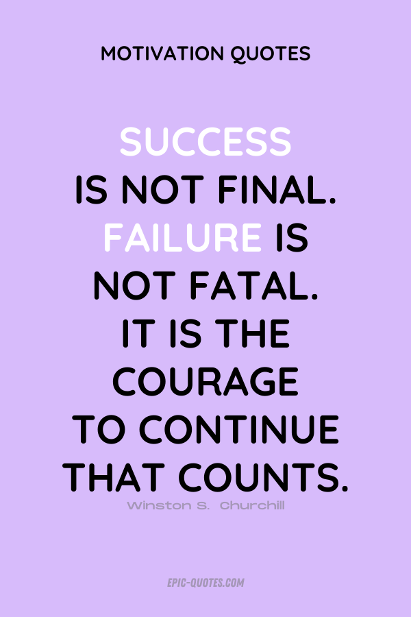 Success is not final;failure is not fatal It is the courage to continue that counts. Winston S. Churchill