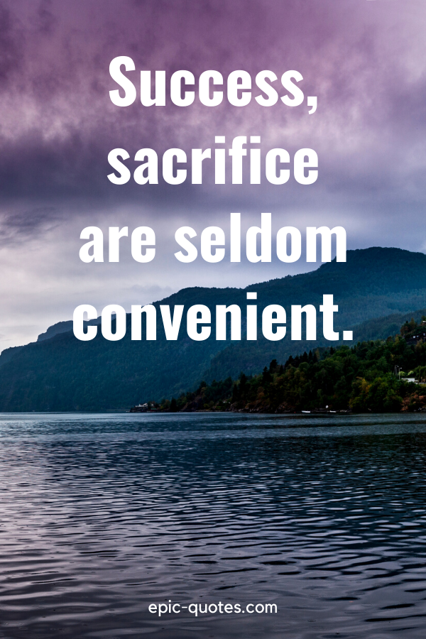 """Success, sacrifice are seldom convenient."""