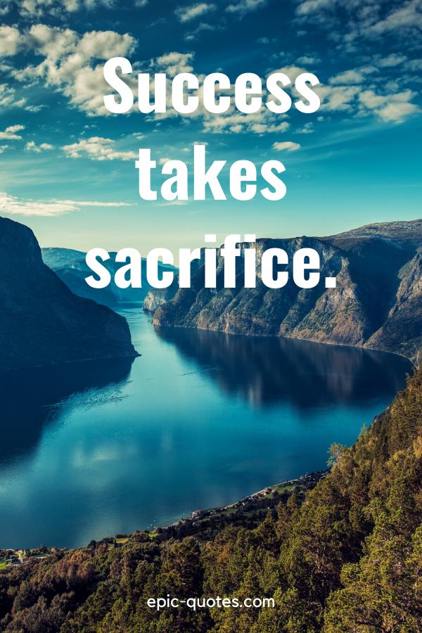 """Success takes sacrifice."""
