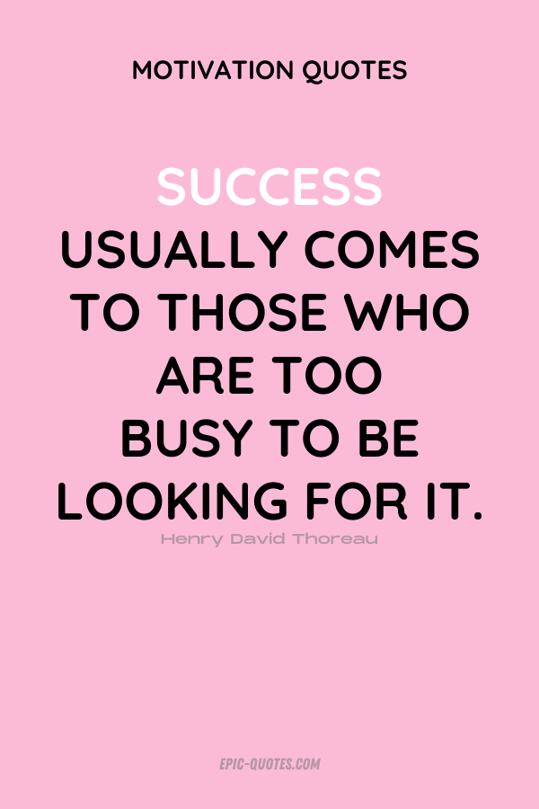 Success usually comes to those who are too busy to be looking for it. Henry David Thoreau