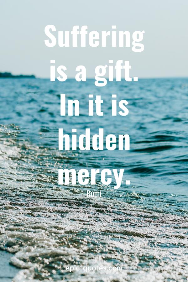 """Suffering is a gift. In it is hidden mercy."" -Rumi"