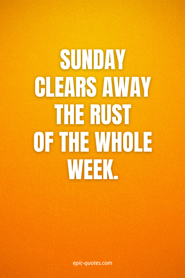 Sunday clears away the rust of the whole week.