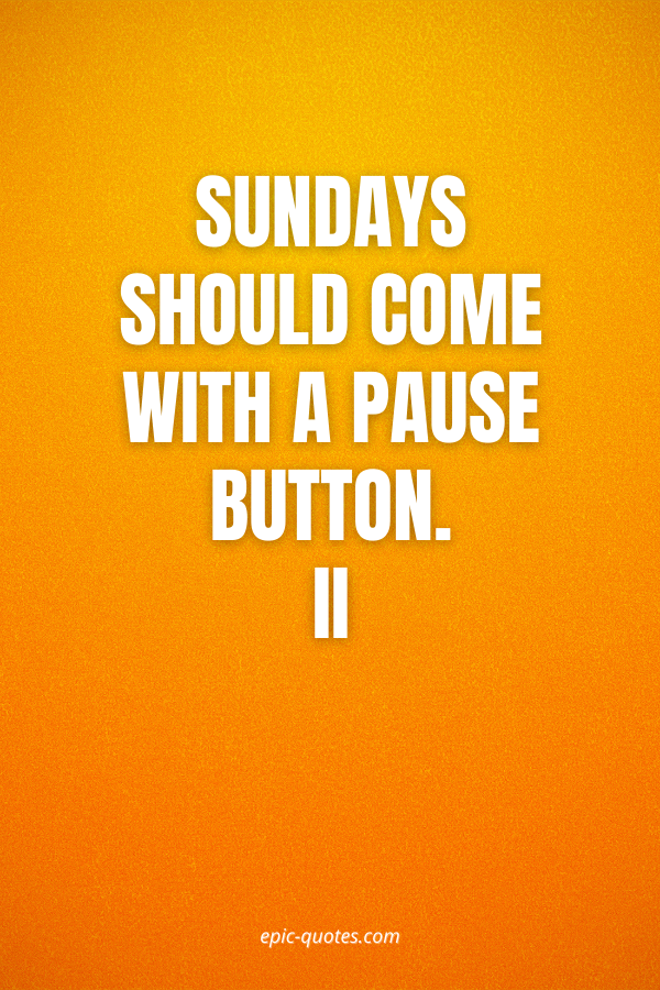 Sundays should come with a pause button.