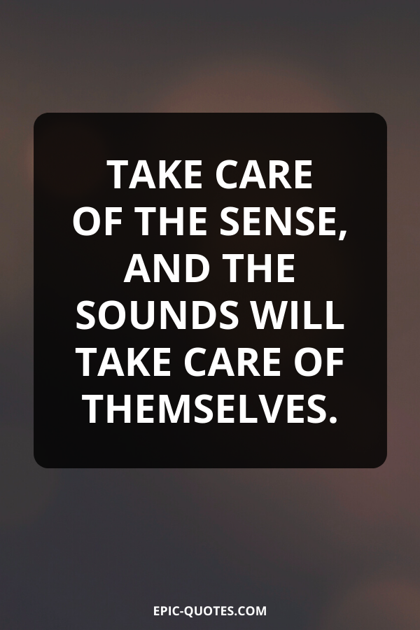 Take care of the sense, and the sounds will take care of themselves.