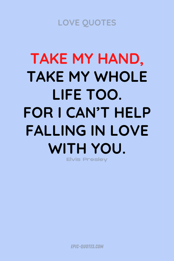Take my hand, take my whole life too. For I can't help falling in love with you. Elvis Presley