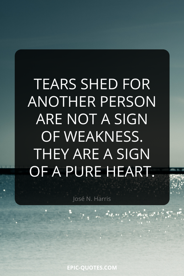 Tears shed for another person are not a sign of weakness. They are a sign of a pure heart. -José N. Harris