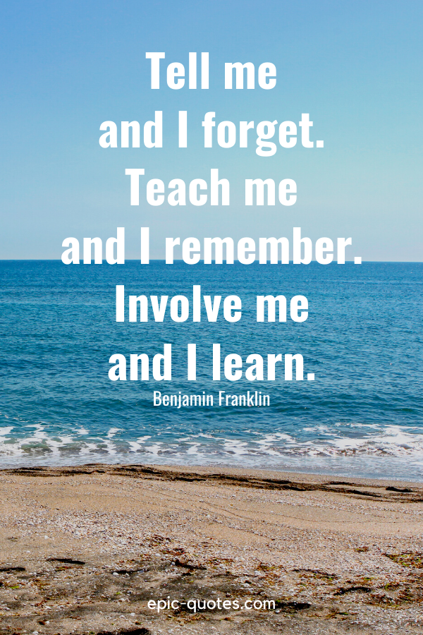 """""""Tell me and I forget. Teach me and I remember. Involve me and I learn."""" -Benjamin Franklin"""