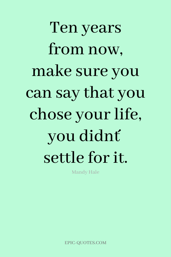Ten years from now, make sure you can say that you chose your life, you didn´t settle for it. -Mandy Hale