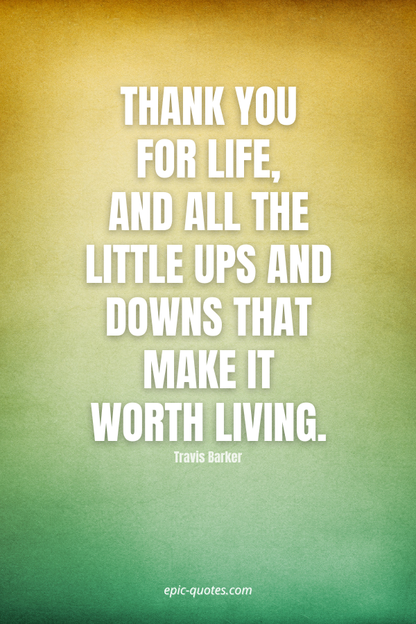 Thank you for life, and all the little ups and downs that make it worth living. -Travis Barker