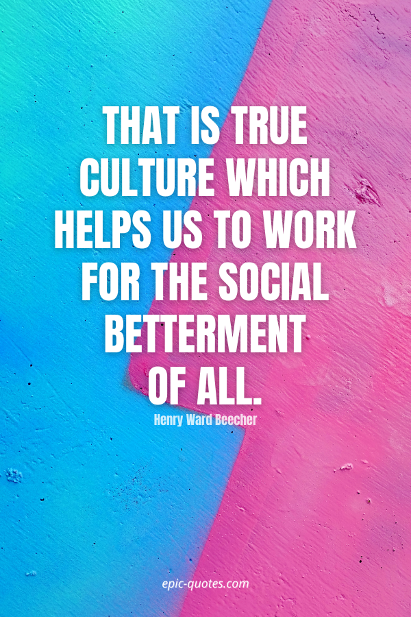 That is true culture which helps us to work for the social betterment of all. -Henry Ward Beecher