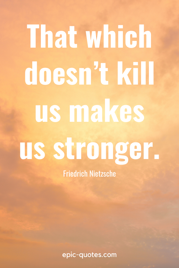 """""""That which doesn't kill us makes us stronger."""" -Friedrich Nietzsche"""