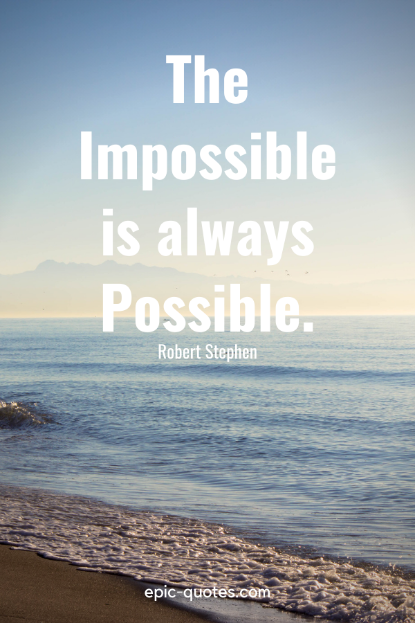 """""""The Impossible is always Possible.""""-Robert Stephen"""