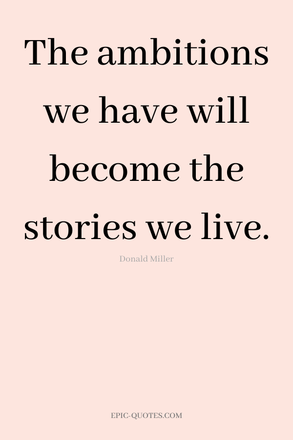 The ambitions we have will become the stories we live. -Donald Miller
