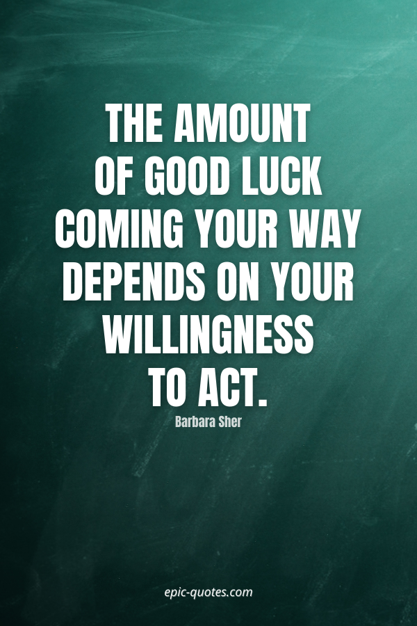 The amount of good luck coming your way depends on your willingness to act. -Barbara Sher