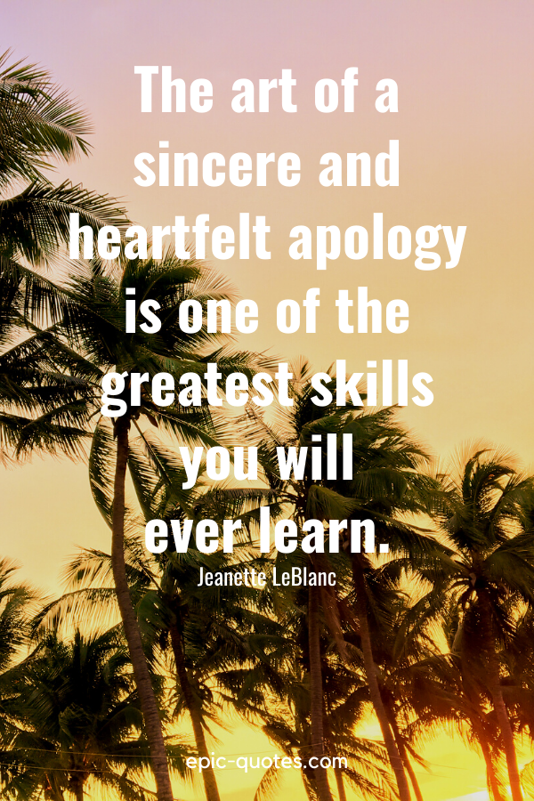 """""""The art of a sincere and heartfelt apology is one of the greatest skills you will ever learn."""" -Jeanette LeBlanc"""