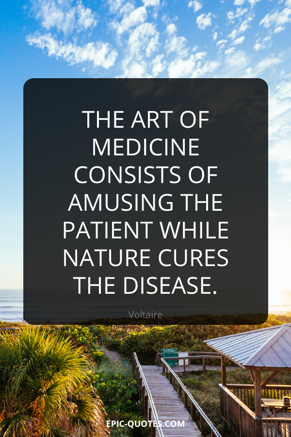 The art of medicine consists of amusing the patient while nature cures the disease. -Voltaire