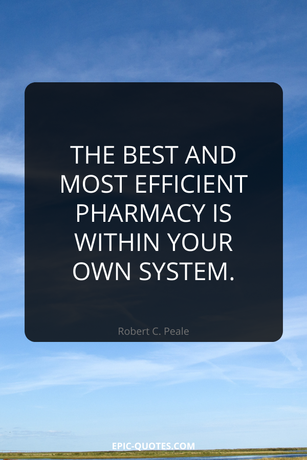 The best and most efficient pharmacy is within your own system. -Robert C. Peale