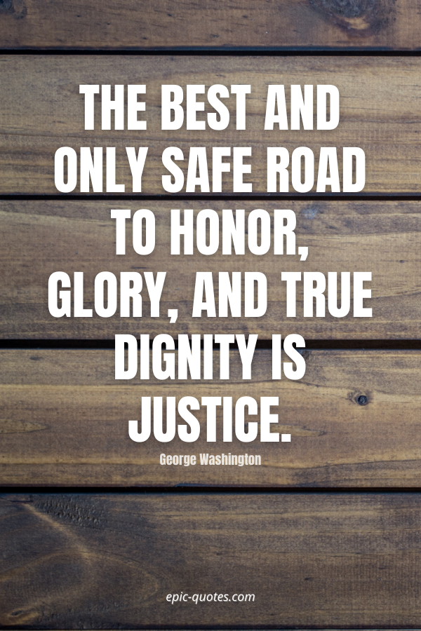 The best and only safe road to honor, glory, and true dignity is justice. -George Washington