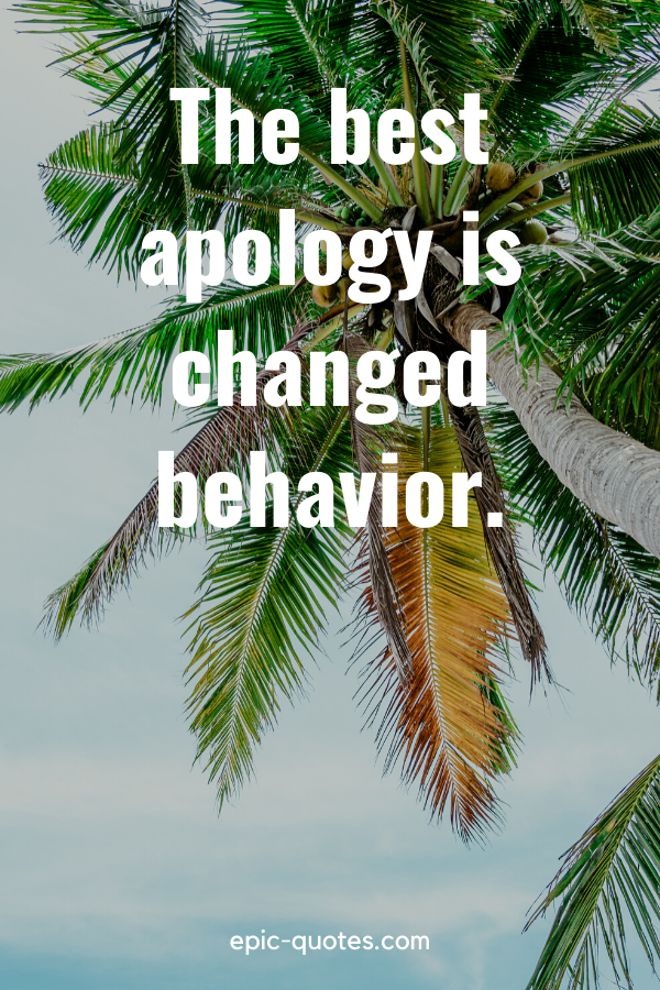 """""""The best apology is changed behavior."""""""
