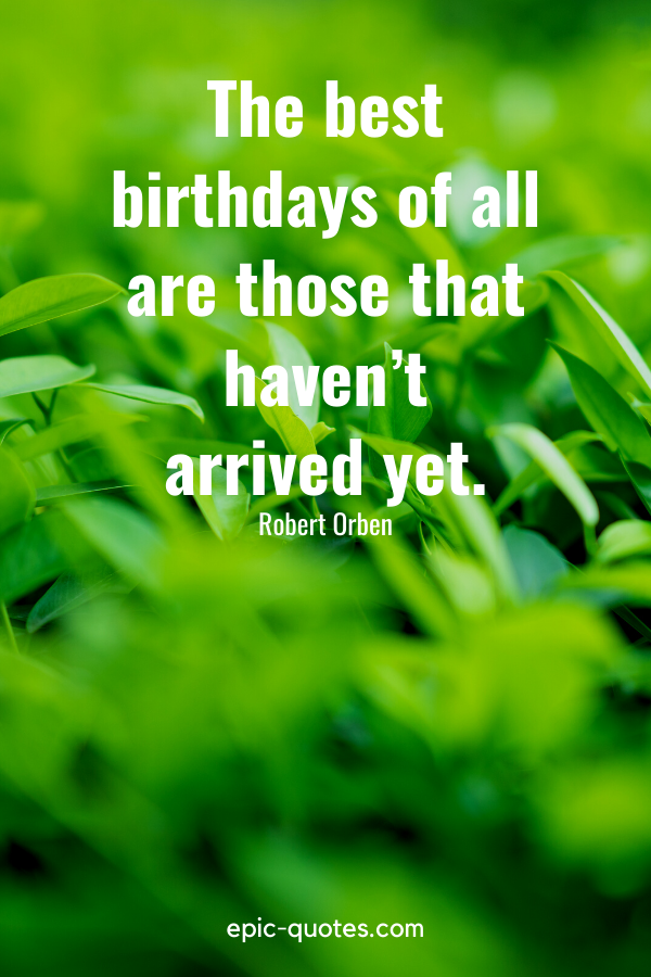 """""""The best birthdays of all are those that haven't arrived yet.""""-Robert Orben"""