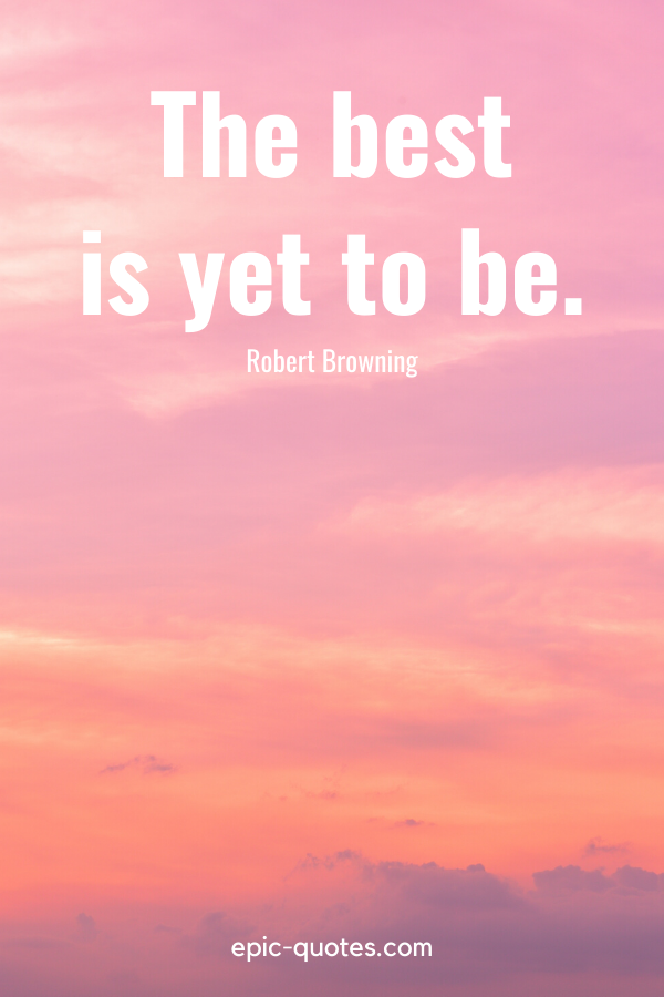 """""""The best is yet to be."""" -Robert Browning"""