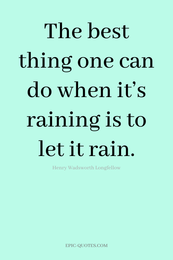 The best thing one can do when it's raining is to let it rain. -Henry Wadsworth Longfellow