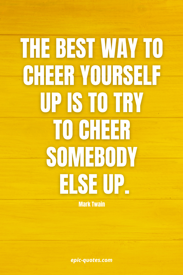 The best way to cheer yourself up is to try to cheer somebody else up. -Mark Twain