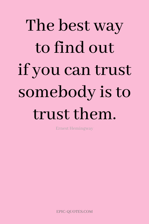 The best way to find out if you can trust somebody is to trust them. -Ernest Hemingway