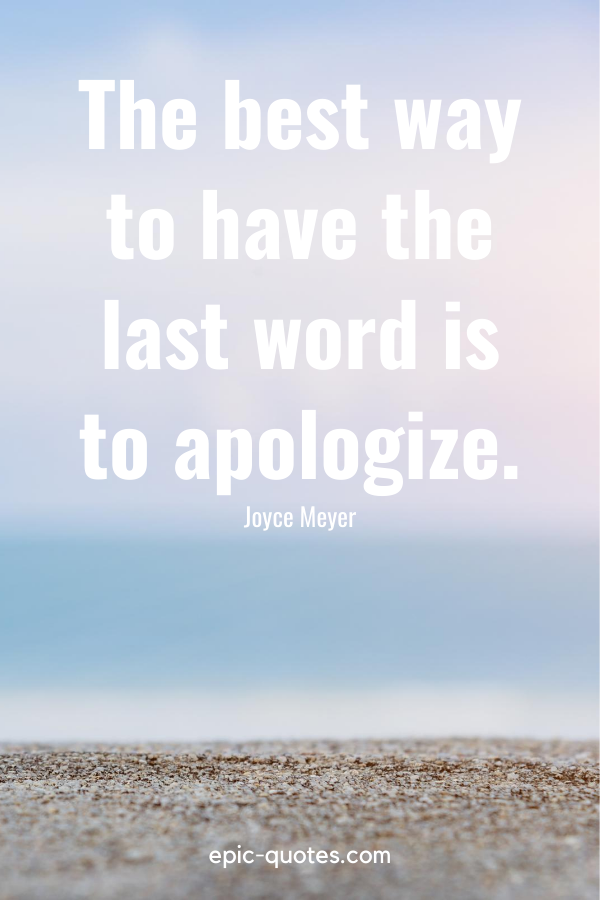 """""""The best way to have the last word is to apologize."""" -Joyce Meyer"""