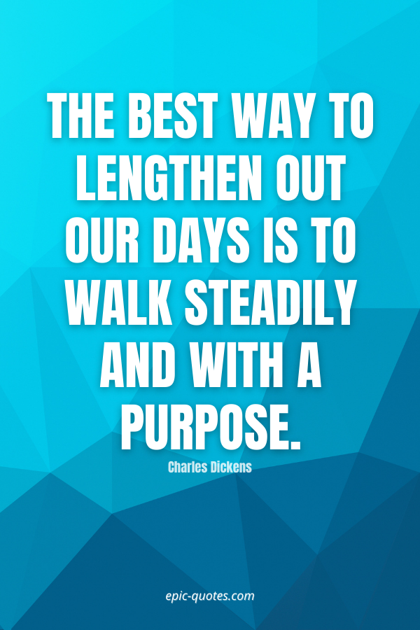The best way to lengthen out our days is to walk steadily and with a purpose. -Charles Dickens