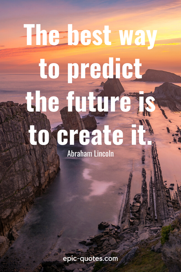 """""""The best way to predict the future is to create it."""" -Abraham Lincoln"""