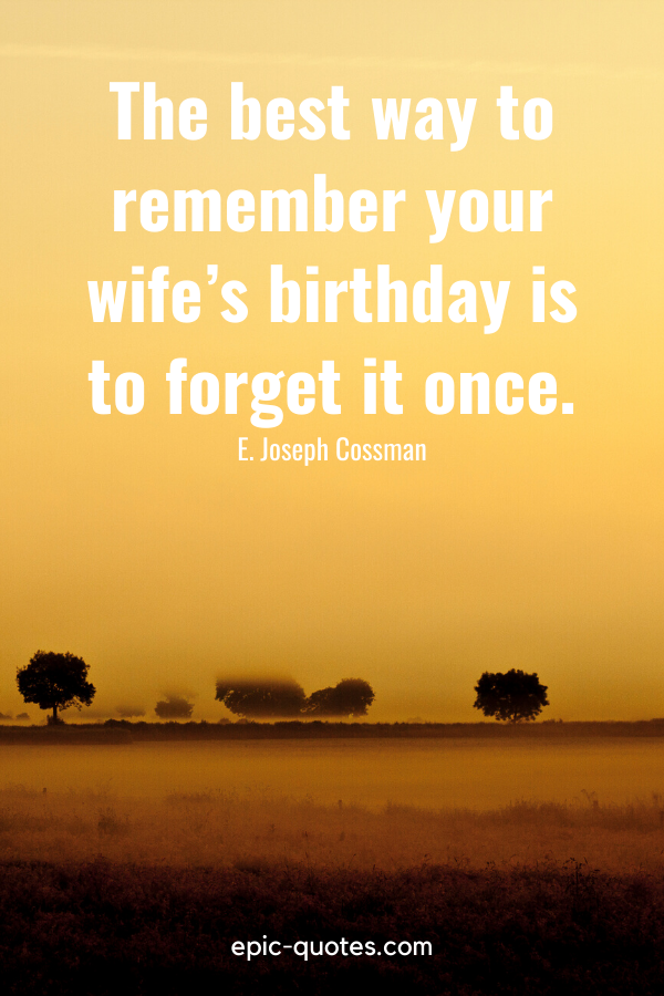 """""""The best way to remember your wife's birthday is to forget it once.""""-E. Joseph Cossman"""