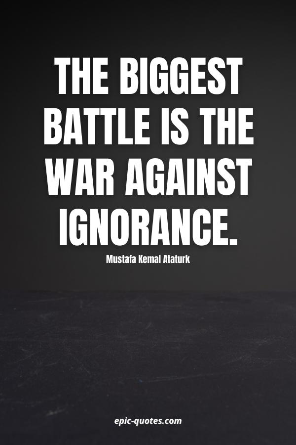 The biggest battle is the war against ignorance. -Mustafa Kemal Ataturk