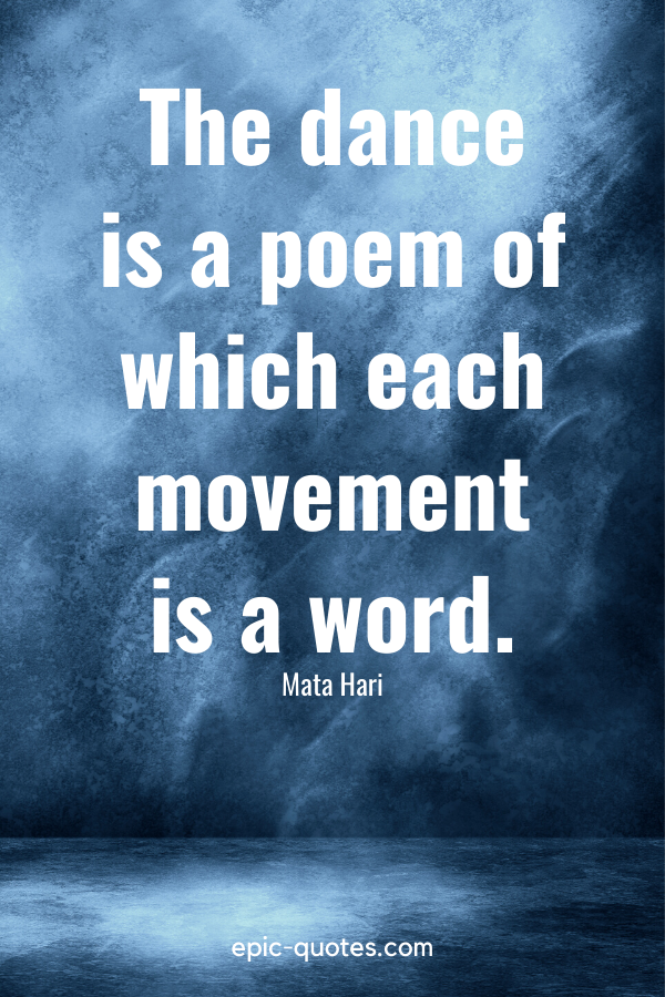 """""""The dance is a poem of which each movement is a word."""" -Mata Hari"""