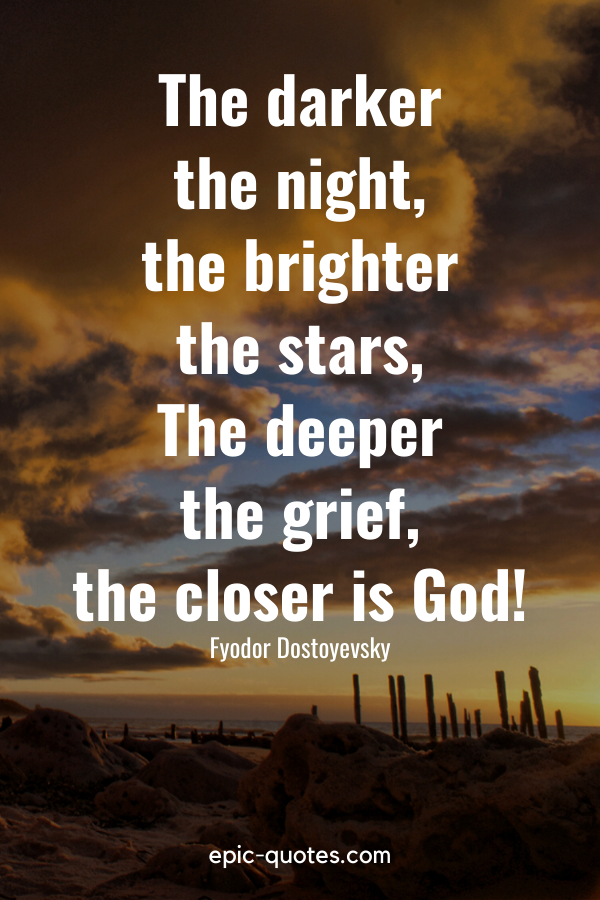 """""""The darker the night, the brighter the stars, The deeper the grief, the closer is God!."""" -Fyodor Dostoyevsky"""