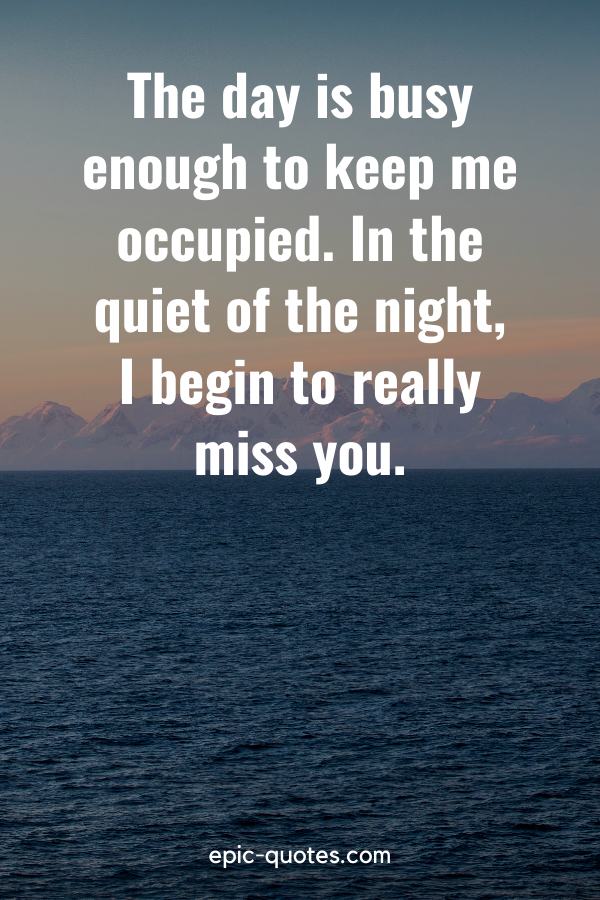 """""""The day is busy enough to keep me occupied. In the quiet of the night, I begin to really miss you."""""""