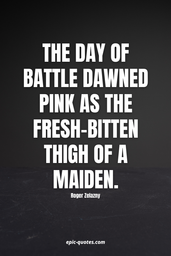 The day of battle dawned pink as the fresh-bitten thigh of a maiden. -Roger Zelazny