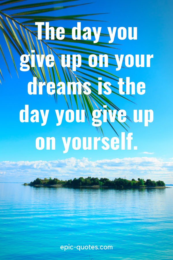 """""""The day you give up on your dreams is the day you give up on yourself."""""""