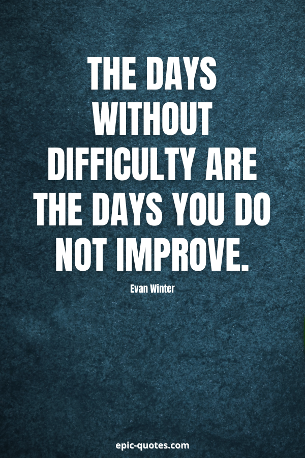 The days without difficulty are the days you do not improve. -Evan Winter