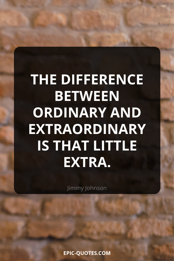 The difference between ordinary and extraordinary is that little extra. -Jimmy Johnson