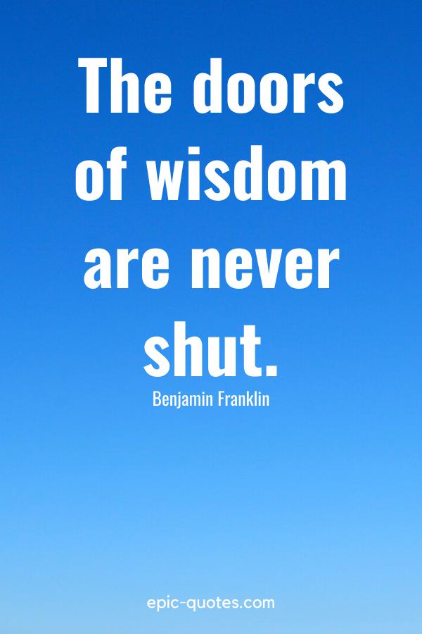 """""""The doors of wisdom are never shut."""" -Benjamin Franklin"""