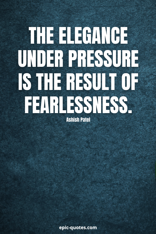 The elegance under pressure is the result of fearlessness. -Ashish Patel