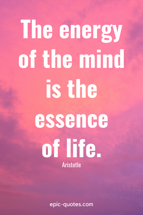 """""""The energy of the mind is the essence of life."""" -Aristotle"""