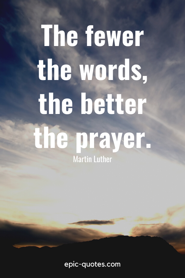"""""""The fewer the words, the better the prayer."""" -Martin Luther"""